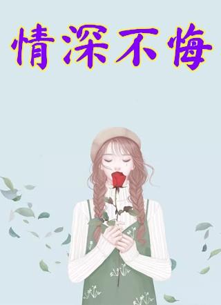 情深不悔小说小轻全文免费阅读-情深不悔小说小说小轻