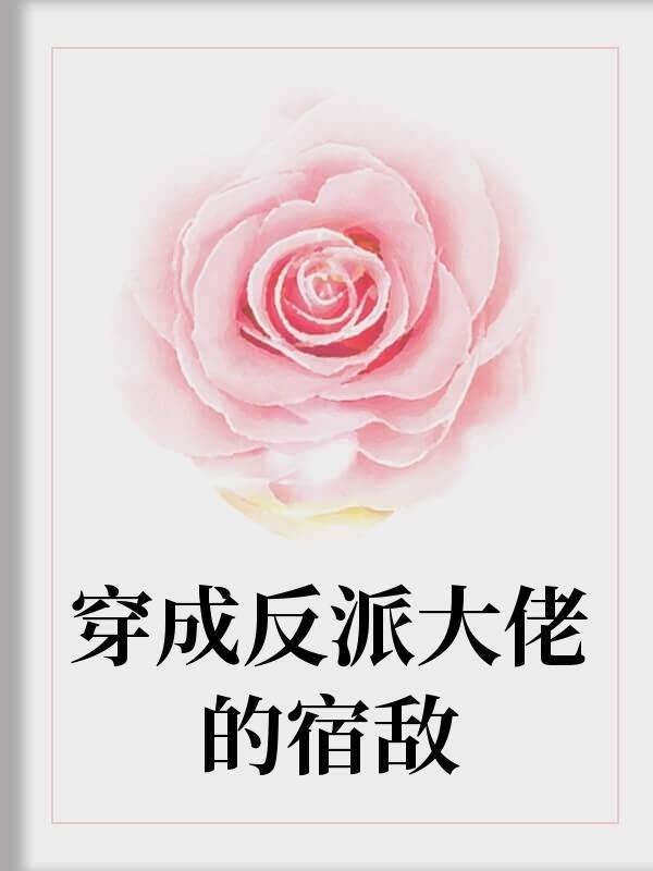 穿成反派大佬的宿敌小说(现代)-北卿楚西辞在线阅读