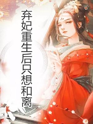 《弃妃重生后只想和离》小说章节目录(主角热宫娘娘)